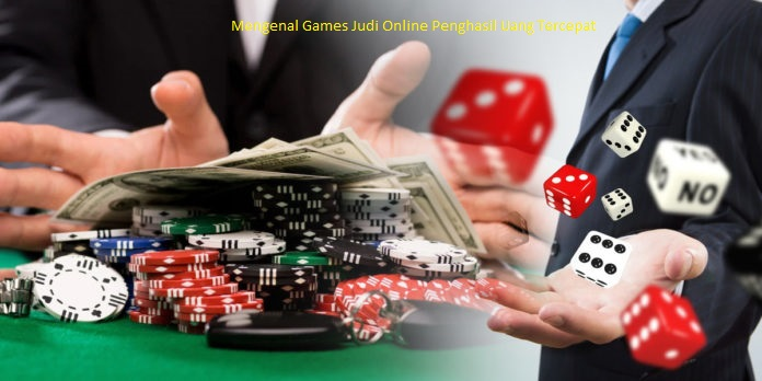 Mengenal Games Judi Online Penghasil Uang Tercepat